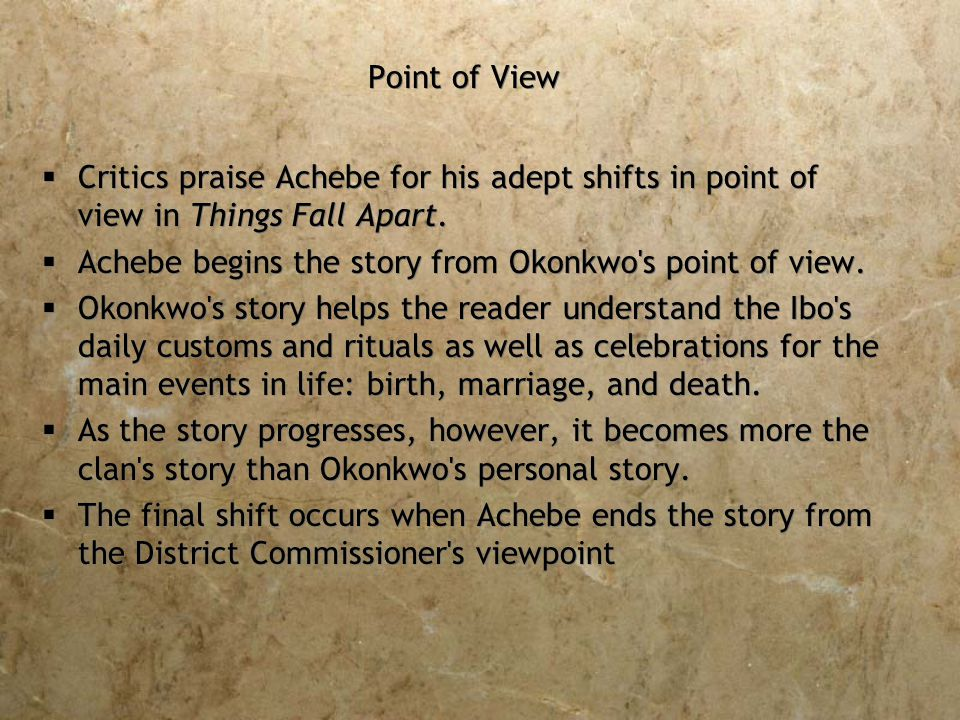 Point of View  Critics praise Achebe for his adept shifts in point of view in Things Fall Apart.