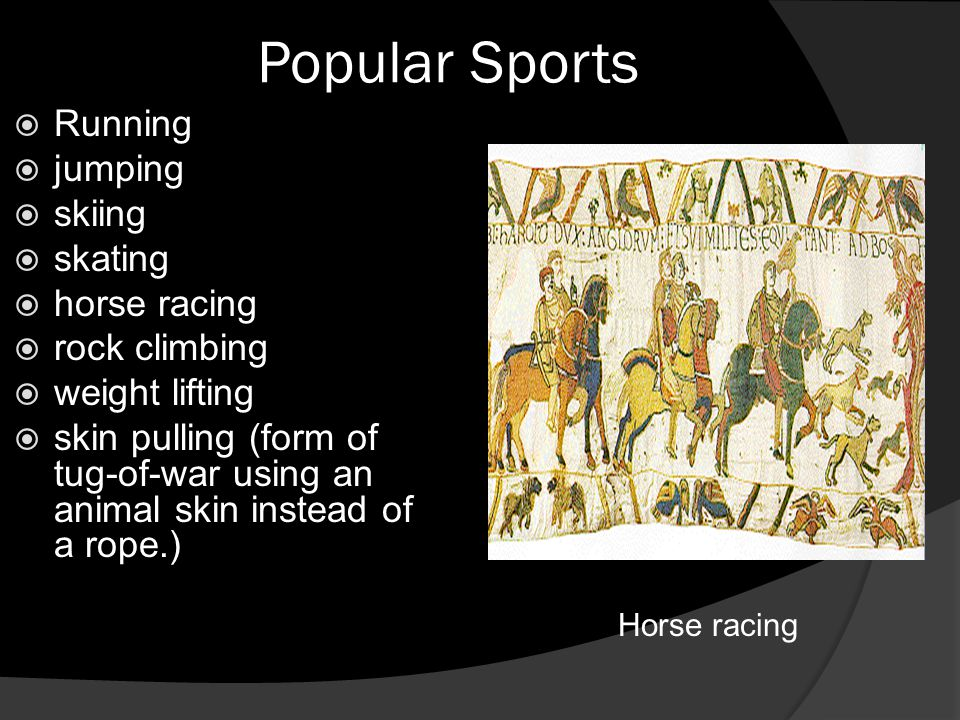 Popular Sports  Running  jumping  skiing  skating  horse racing  rock climbing  weight lifting  skin pulling (form of tug-of-war using an animal skin instead of a rope.) Horse racing