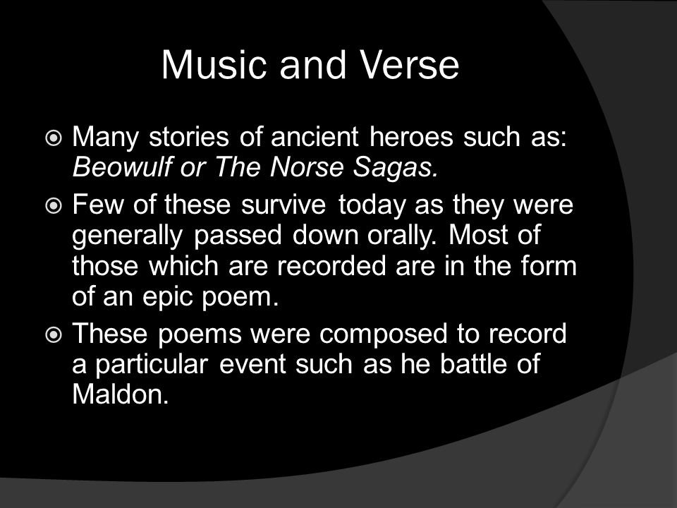 Music and Verse  Many stories of ancient heroes such as: Beowulf or The Norse Sagas.