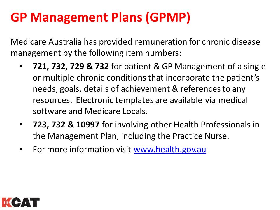 GP Management Plans (GPMP) Medicare Australia has provided remuneration for chronic disease management by the following item numbers: 721, 732, 729 &