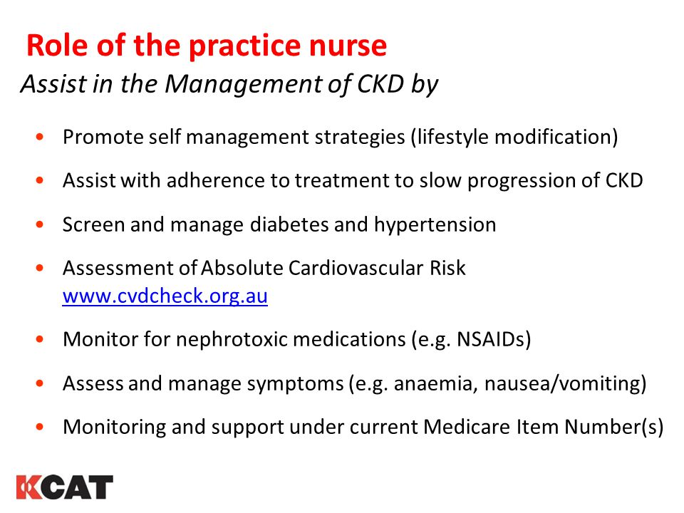 Role of the practice nurse Assist in the Management of CKD by Promote self management strategies (lifestyle modification) Assist with adherence to tre