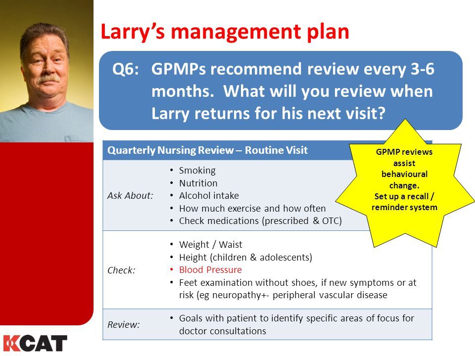Larry's management plan Q6: GPMPs recommend review every 3-6 months. What will you review when Larry returns for his next visit? Quarterly Nursing Rev