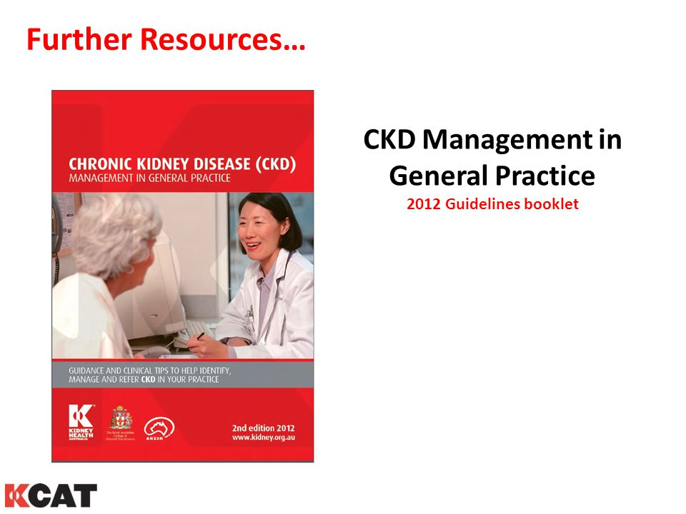 Further Resources… CKD Management in General Practice 2012 Guidelines booklet