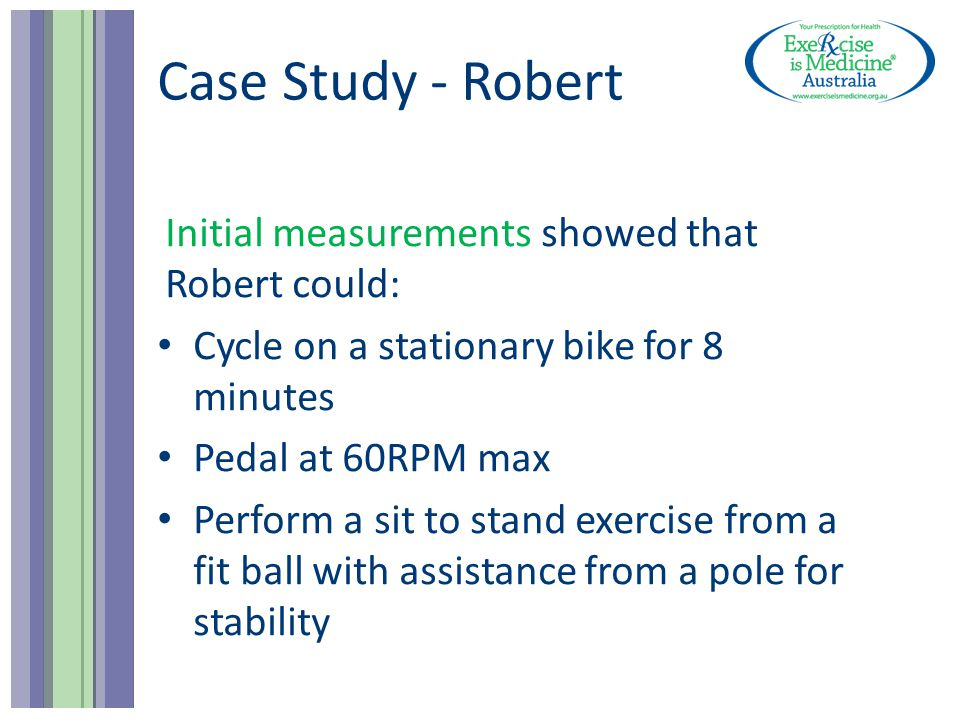Case Study - Robert Initial measurements showed that Robert could: Cycle on a stationary bike for 8 minutes Pedal at 60RPM max Perform a sit to stand exercise from a fit ball with assistance from a pole for stability