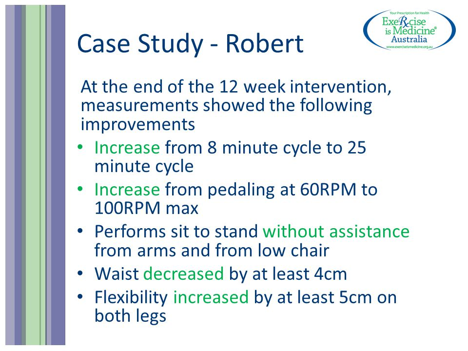 Case Study - Robert At the end of the 12 week intervention, measurements showed the following improvements Increase from 8 minute cycle to 25 minute c