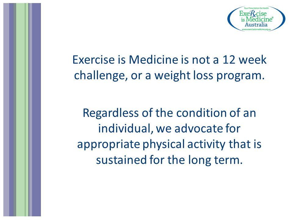 Exercise is Medicine is not a 12 week challenge, or a weight loss program.