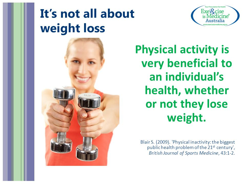It's not all about weight loss Physical activity is very beneficial to an individual's health, whether or not they lose weight.