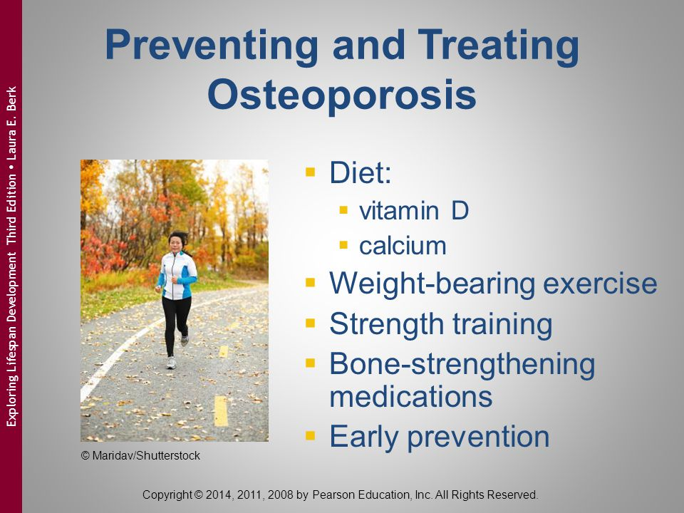 Preventing and Treating Osteoporosis  Diet:  vitamin D  calcium  Weight-bearing exercise  Strength training  Bone-strengthening medications  Ea