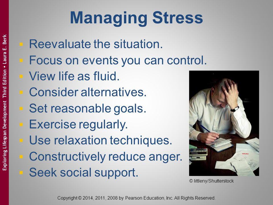 Managing Stress  Reevaluate the situation.  Focus on events you can control.  View life as fluid.  Consider alternatives.  Set reasonable goals.