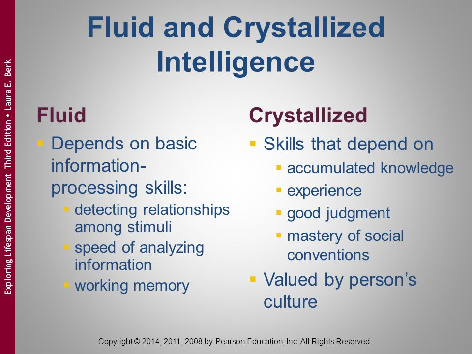 Fluid and Crystallized Intelligence Fluid  Depends on basic information- processing skills:  detecting relationships among stimuli  speed of analyz