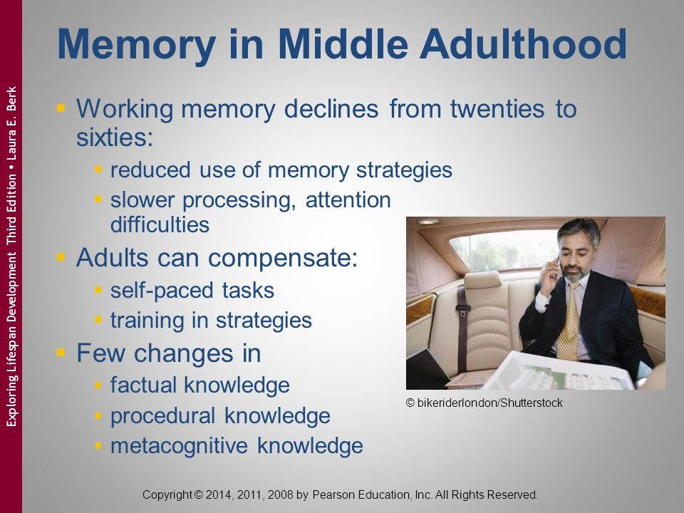 Memory in Middle Adulthood  Working memory declines from twenties to sixties:  reduced use of memory strategies  slower processing, attention diffi