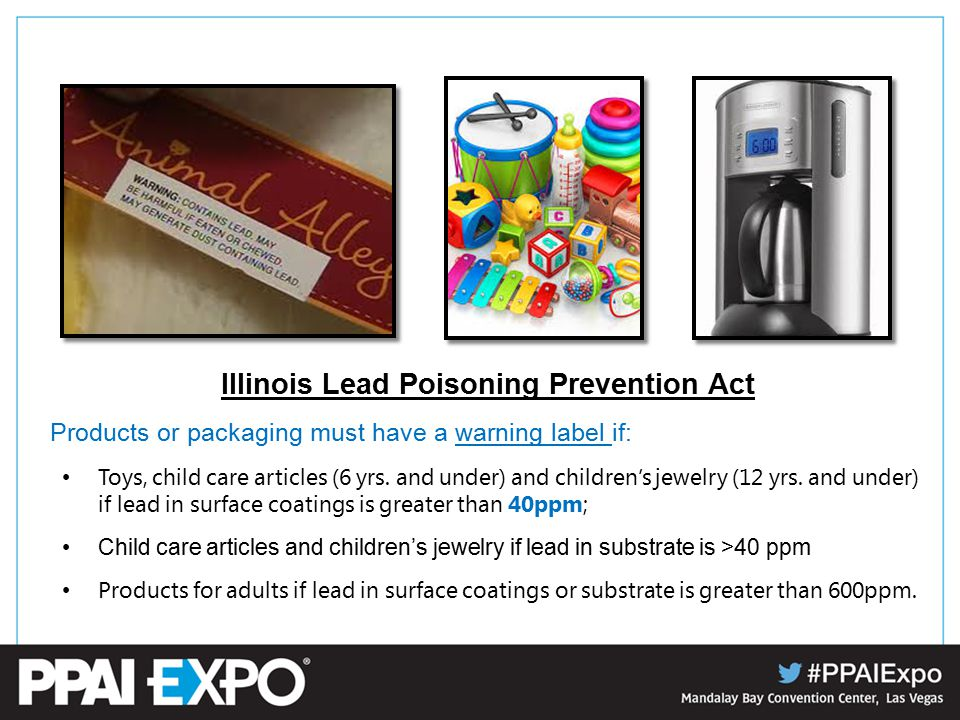 Illinois Lead Poisoning Prevention Act Products or packaging must have a warning label if: Toys, child care articles (6 yrs.