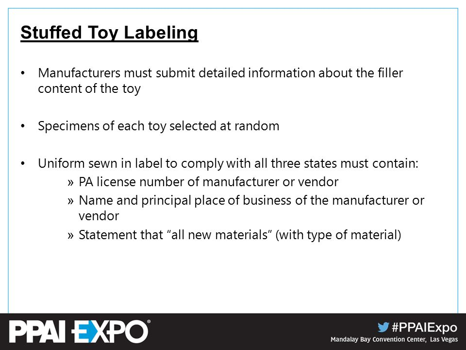 Stuffed Toy Labeling Manufacturers must submit detailed information about the filler content of the toy Specimens of each toy selected at random Uniform sewn in label to comply with all three states must contain: » PA license number of manufacturer or vendor » Name and principal place of business of the manufacturer or vendor » Statement that all new materials (with type of material)