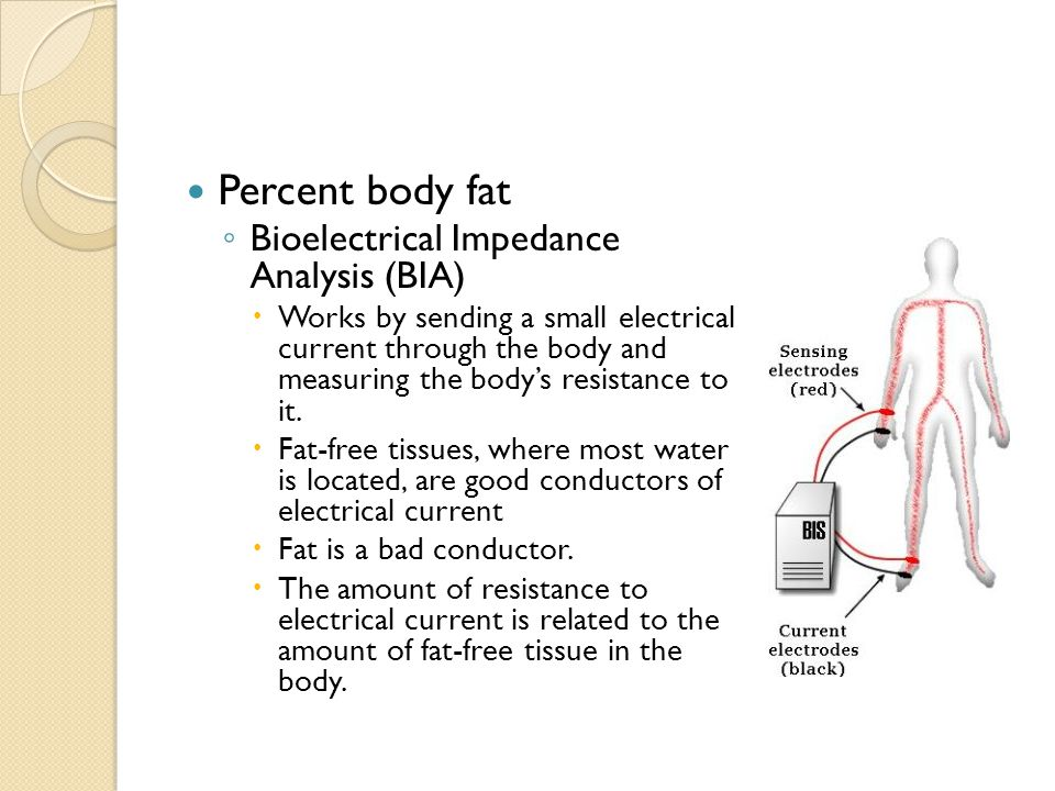 Percent body fat ◦ Bioelectrical Impedance Analysis (BIA)  Works by sending a small electrical current through the body and measuring the body's resi