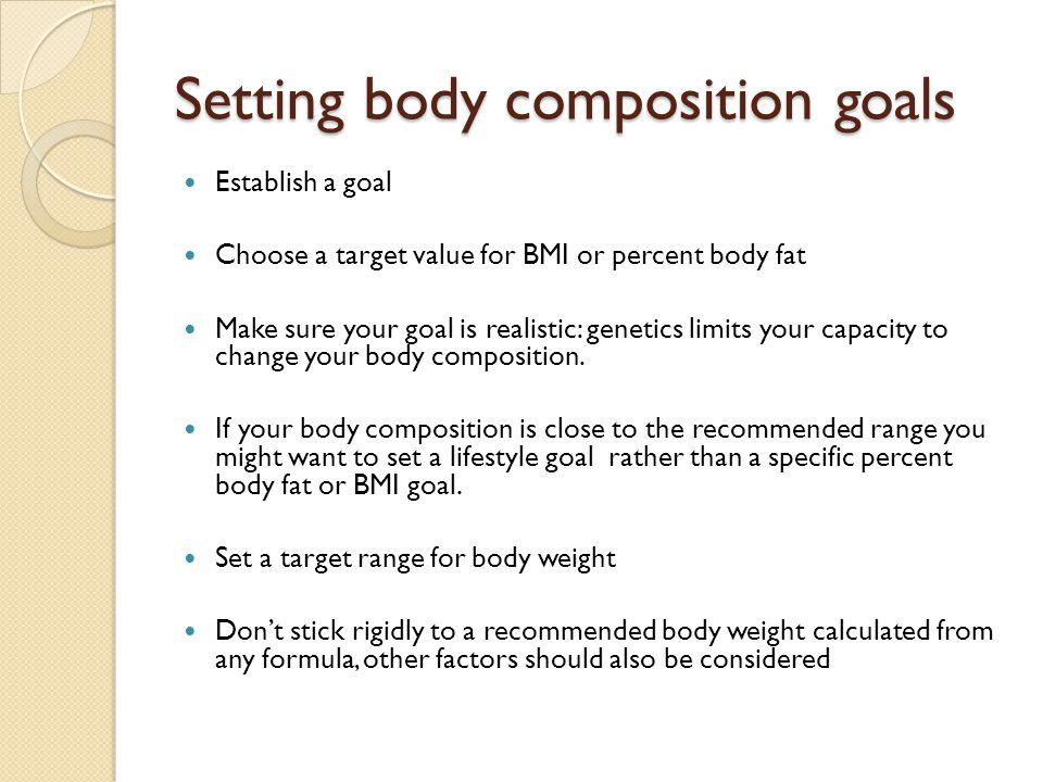 Setting body composition goals Establish a goal Choose a target value for BMI or percent body fat Make sure your goal is realistic: genetics limits yo