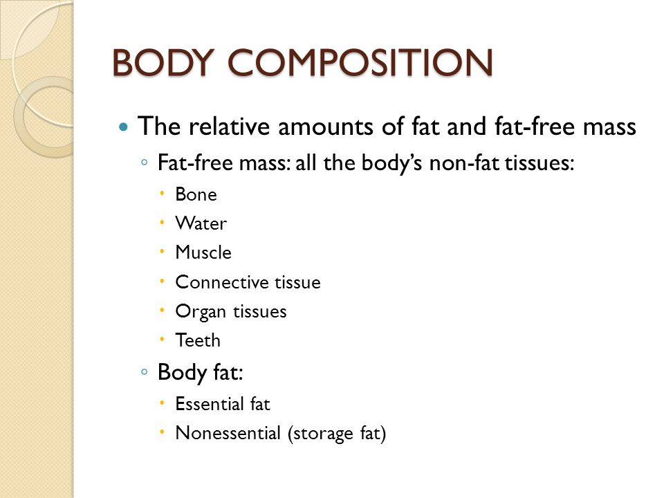 BODY COMPOSITION The relative amounts of fat and fat-free mass ◦ Fat-free mass: all the body's non-fat tissues:  Bone  Water  Muscle  Connective t