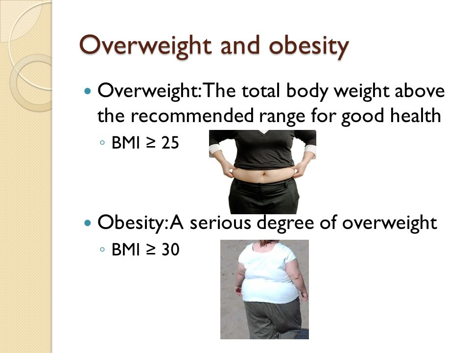 Overweight and obesity Overweight: The total body weight above the recommended range for good health ◦ BMI ≥ 25 Obesity: A serious degree of overweigh