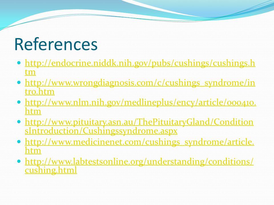 References http://endocrine.niddk.nih.gov/pubs/cushings/cushings.h tm http://endocrine.niddk.nih.gov/pubs/cushings/cushings.h tm http://www.wrongdiagnosis.com/c/cushings_syndrome/in tro.htm http://www.wrongdiagnosis.com/c/cushings_syndrome/in tro.htm http://www.nlm.nih.gov/medlineplus/ency/article/000410.