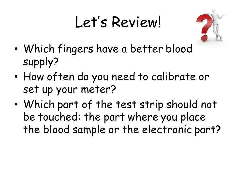 Let's Review! Which fingers have a better blood supply? How often do you need to calibrate or set up your meter? Which part of the test strip should n