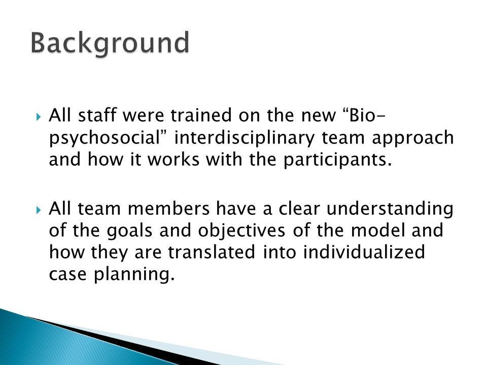  All staff were trained on the new Bio- psychosocial interdisciplinary team approach and how it works with the participants.