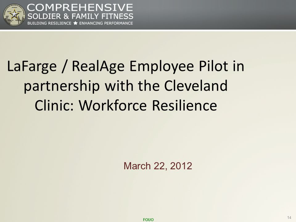 FOUO 14 March 22, 2012 LaFarge / RealAge Employee Pilot in partnership with the Cleveland Clinic: Workforce Resilience