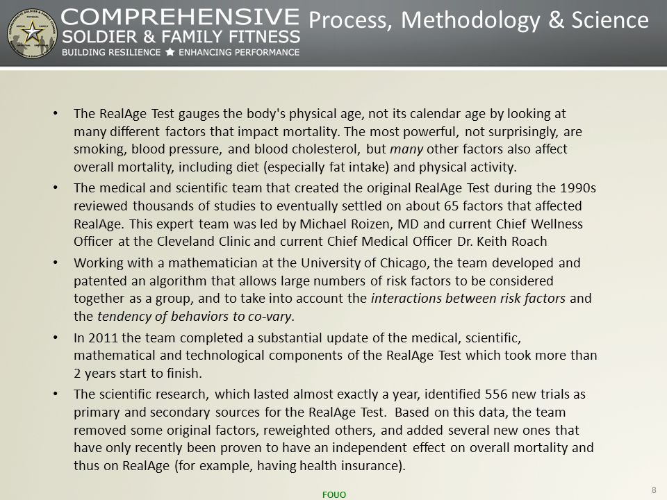 FOUO 8 Process, Methodology & Science The RealAge Test gauges the body s physical age, not its calendar age by looking at many different factors that impact mortality.