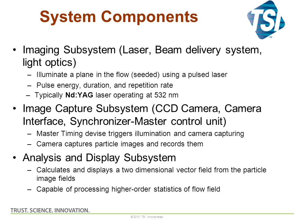 © 2010, TSI Incorporated System Components Imaging Subsystem (Laser, Beam delivery system, light optics) –Illuminate a plane in the flow (seeded) usin