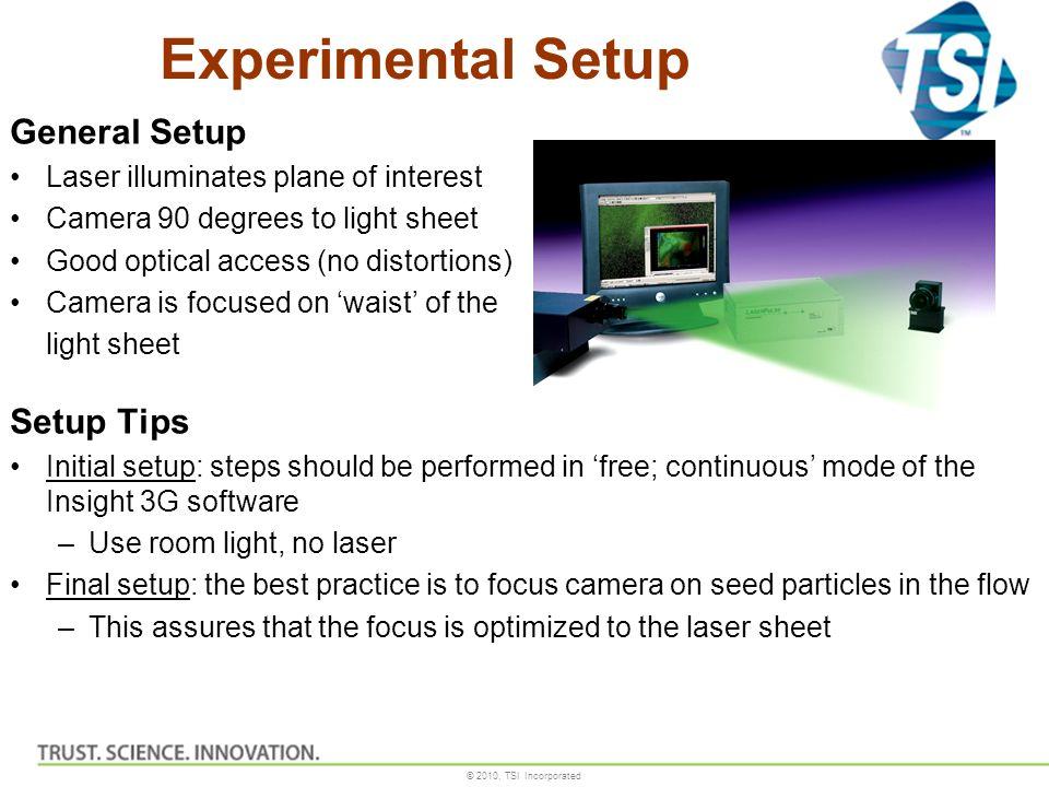 © 2010, TSI Incorporated Experimental Setup General Setup Laser illuminates plane of interest Camera 90 degrees to light sheet Good optical access (no
