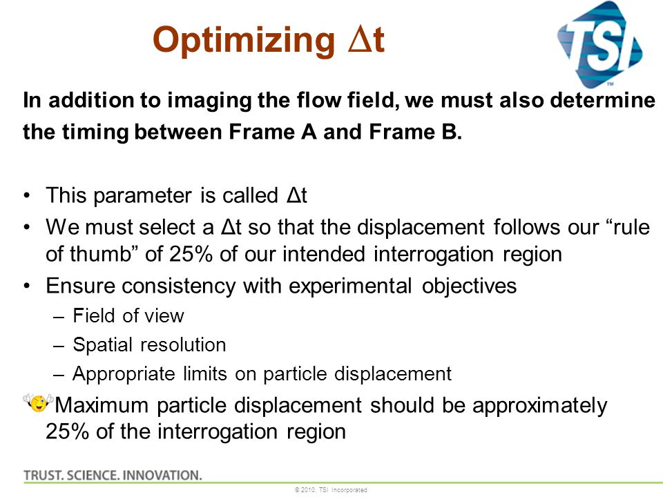 © 2010, TSI Incorporated In addition to imaging the flow field, we must also determine the timing between Frame A and Frame B. This parameter is calle