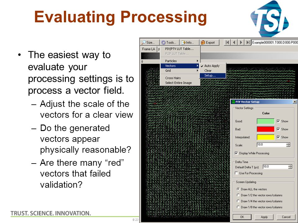 © 2010, TSI Incorporated Evaluating Processing The easiest way to evaluate your processing settings is to process a vector field. –Adjust the scale of