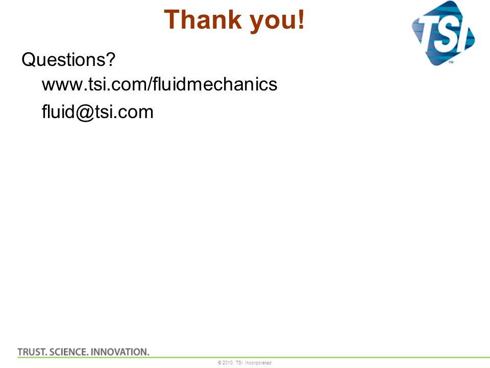 © 2010, TSI Incorporated Thank you! Questions? www.tsi.com/fluidmechanics fluid@tsi.com