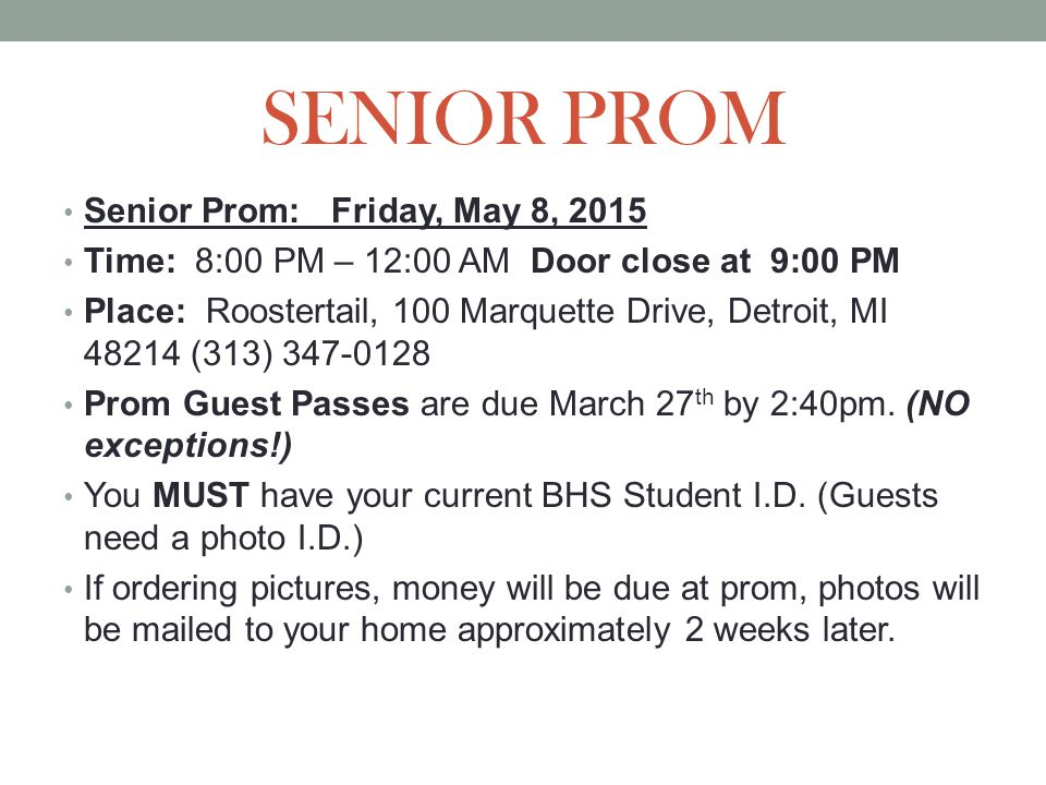 SENIOR PROM Senior Prom: Friday, May 8, 2015 Time: 8:00 PM – 12:00 AM Door close at 9:00 PM Place: Roostertail, 100 Marquette Drive, Detroit, MI 48214 (313) 347-0128 Prom Guest Passes are due March 27 th by 2:40pm.