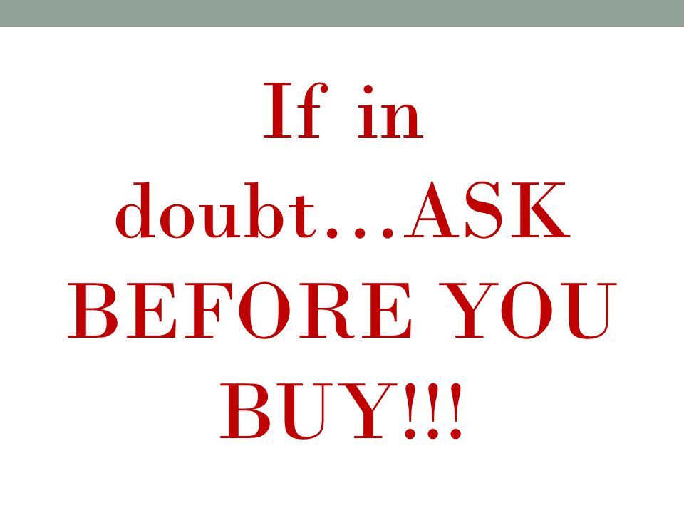 If in doubt…ASK BEFORE YOU BUY!!!