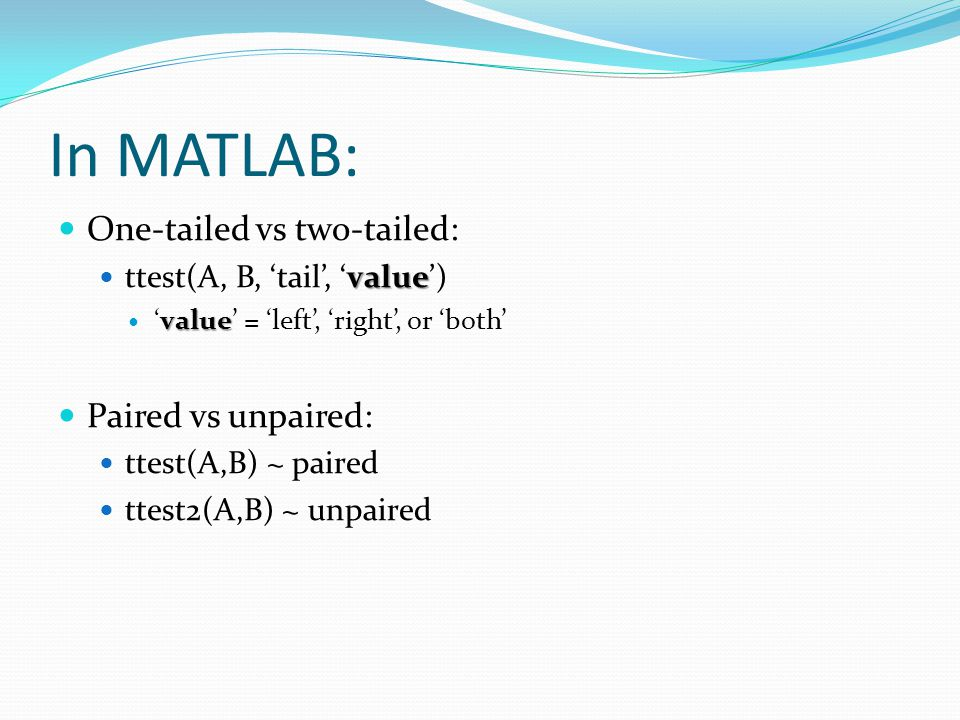 In MATLAB: One-tailed vs two-tailed: value ttest(A, B, 'tail', 'value') value 'value' = 'left', 'right', or 'both' Paired vs unpaired: ttest(A,B) ~ paired ttest2(A,B) ~ unpaired