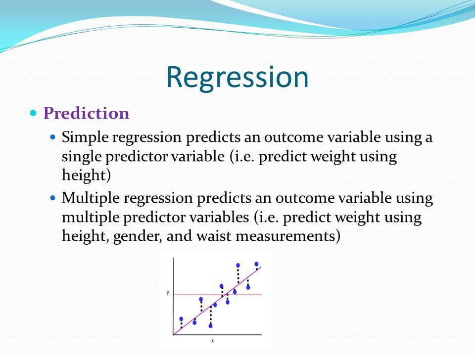 Regression Prediction Simple regression predicts an outcome variable using a single predictor variable (i.e. predict weight using height) Multiple reg