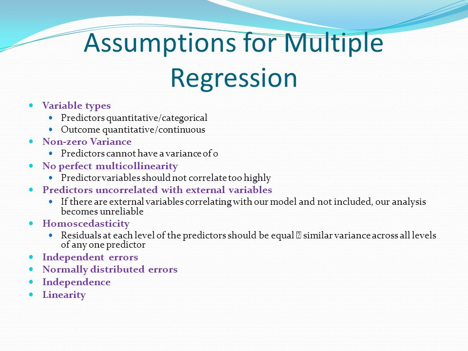 Assumptions for Multiple Regression Variable types Predictors quantitative/categorical Outcome quantitative/continuous Non-zero Variance Predictors cannot have a variance of 0 No perfect multicollinearity Predictor variables should not correlate too highly Predictors uncorrelated with external variables If there are external variables correlating with our model and not included, our analysis becomes unreliable Homoscedasticity Residuals at each level of the predictors should be equal  similar variance across all levels of any one predictor Independent errors Normally distributed errors Independence Linearity