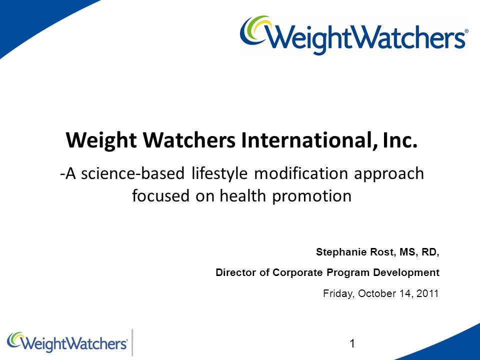 1 Weight Watchers International, Inc. -A science-based lifestyle modification approach focused on health promotion Stephanie Rost, MS, RD, Director of