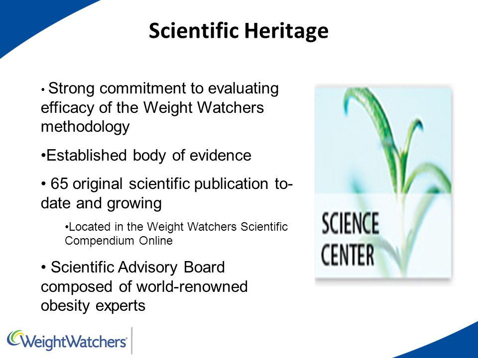 Scientific Heritage Strong commitment to evaluating efficacy of the Weight Watchers methodology Established body of evidence 65 original scientific pu