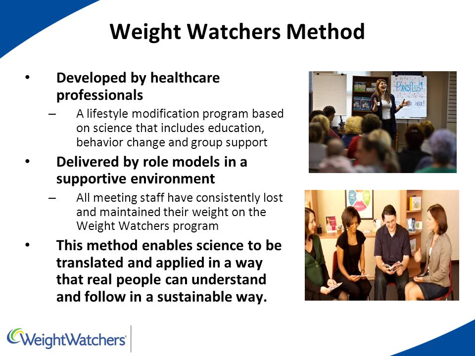Weight Watchers Method Developed by healthcare professionals – A lifestyle modification program based on science that includes education, behavior change and group support Delivered by role models in a supportive environment – All meeting staff have consistently lost and maintained their weight on the Weight Watchers program This method enables science to be translated and applied in a way that real people can understand and follow in a sustainable way.