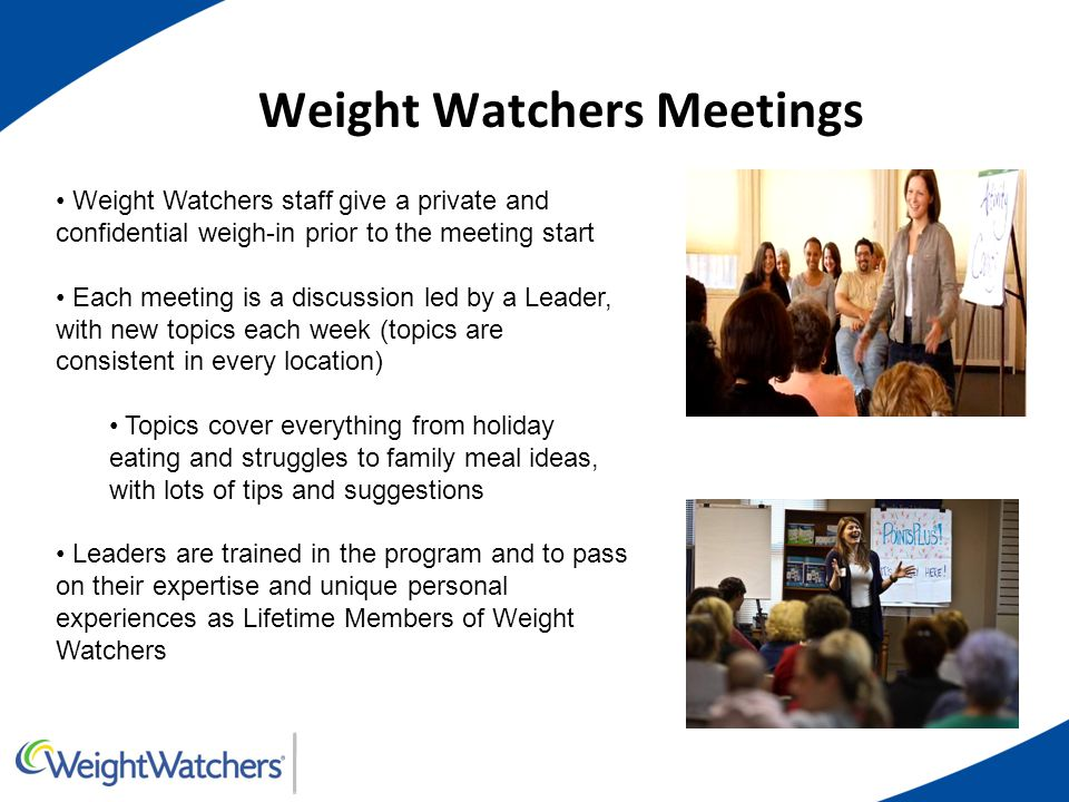 Weight Watchers Meetings Weight Watchers staff give a private and confidential weigh-in prior to the meeting start Each meeting is a discussion led by a Leader, with new topics each week (topics are consistent in every location) Topics cover everything from holiday eating and struggles to family meal ideas, with lots of tips and suggestions Leaders are trained in the program and to pass on their expertise and unique personal experiences as Lifetime Members of Weight Watchers