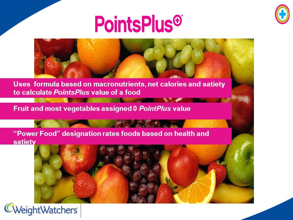 Uses formula based on macronutrients, net calories and satiety to calculate PointsPlus value of a food Fruit and most vegetables assigned 0 PointPlus