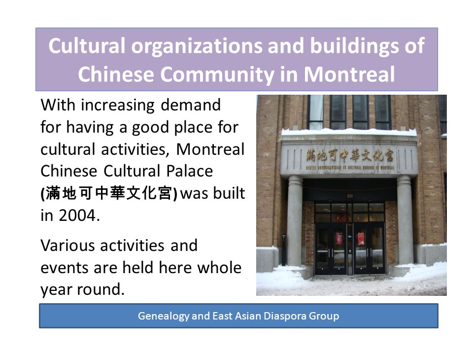 Cultural organizations and buildings of Chinese Community in Montreal Genealogy and East Asian Diaspora Group With increasing demand for having a good place for cultural activities, Montreal Chinese Cultural Palace ( 滿地可中華文化宮 ) was built in 2004.