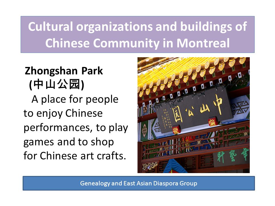 Cultural organizations and buildings of Chinese Community in Montreal Genealogy and East Asian Diaspora Group Zhongshan Park ( 中山公园 ) A place for people to enjoy Chinese performances, to play games and to shop for Chinese art crafts.