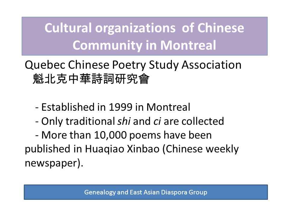Cultural organizations of Chinese Community in Montreal Genealogy and East Asian Diaspora Group Quebec Chinese Poetry Study Association 魁北克中華詩詞研究會 - Established in 1999 in Montreal - Only traditional shi and ci are collected - More than 10,000 poems have been published in Huaqiao Xinbao (Chinese weekly newspaper).