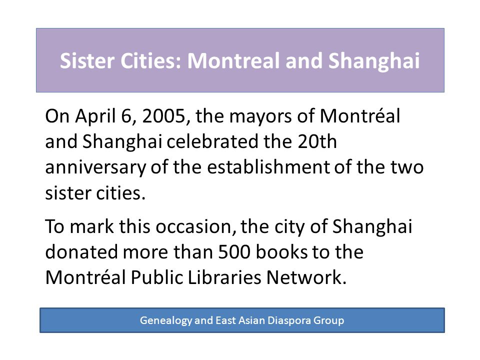 Sister Cities: Montreal and Shanghai Genealogy and East Asian Diaspora Group On April 6, 2005, the mayors of Montréal and Shanghai celebrated the 20th anniversary of the establishment of the two sister cities.