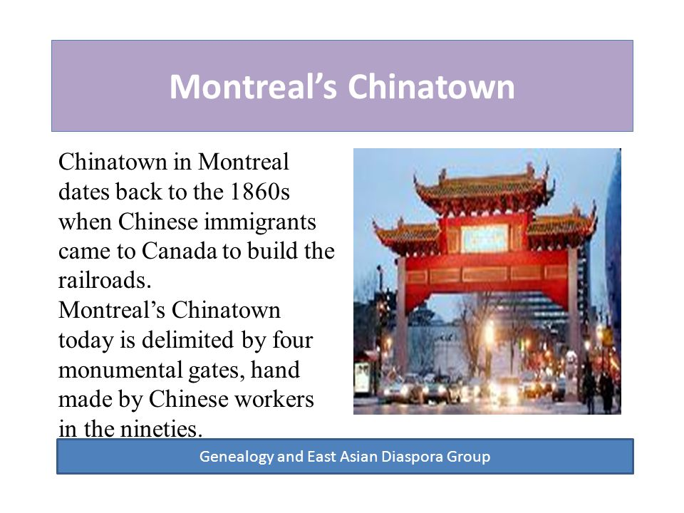 Montreal's Chinatown Genealogy and East Asian Diaspora Group Today, Chinatown is still the center of cultural, commercial and entertainment activities for Chinese immigrants.