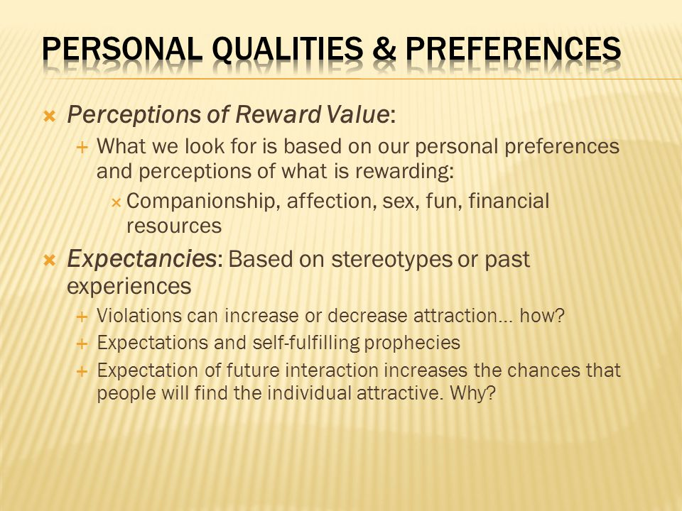 Perceptions of Reward Value:  What we look for is based on our personal preferences and perceptions of what is rewarding:  Companionship, affection, sex, fun, financial resources  Expectancies : Based on stereotypes or past experiences  Violations can increase or decrease attraction… how.