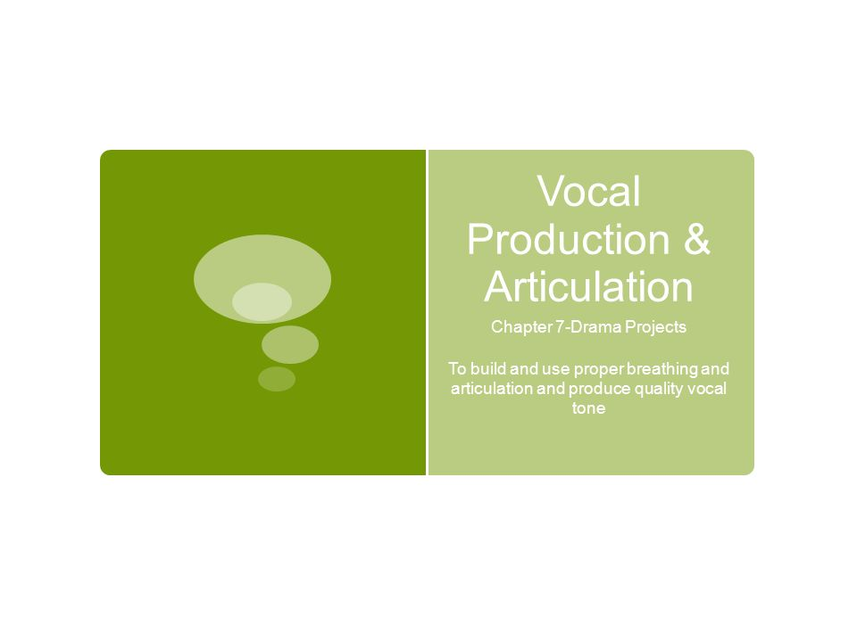 Vocal Production & Articulation Chapter 7-Drama Projects To build and use proper breathing and articulation and produce quality vocal tone