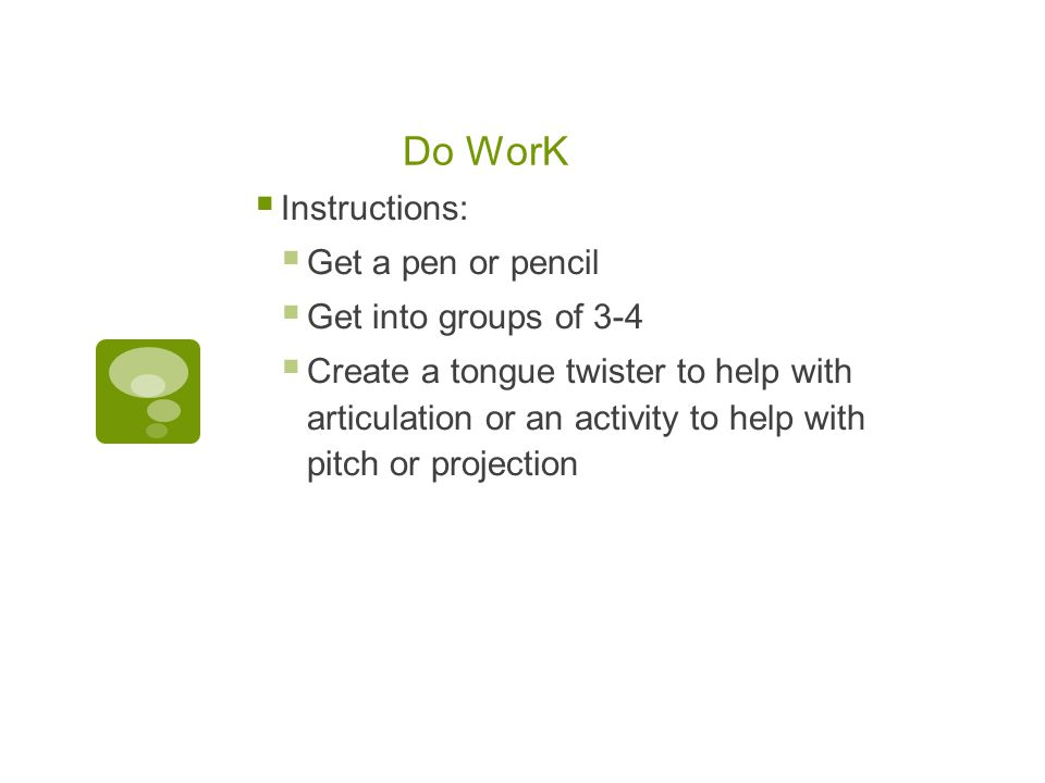 Do WorK  Instructions:  Get a pen or pencil  Get into groups of 3-4  Create a tongue twister to help with articulation or an activity to help with
