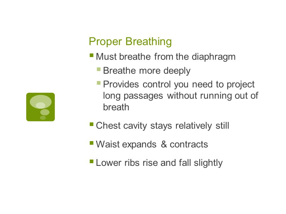 Proper Breathing  Must breathe from the diaphragm  Breathe more deeply  Provides control you need to project long passages without running out of breath  Chest cavity stays relatively still  Waist expands & contracts  Lower ribs rise and fall slightly